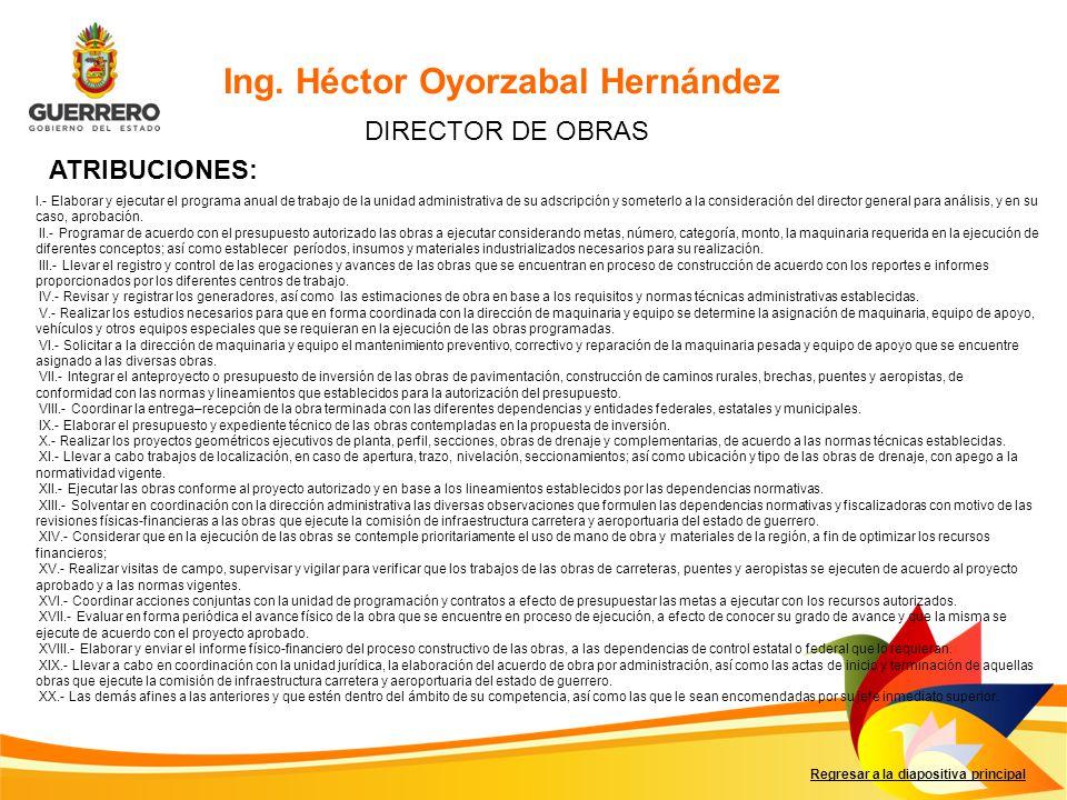 Regresar a la diapositiva principal Ing. Héctor Oyorzabal Hernández DIRECTOR DE OBRAS ATRIBUCIONES: I.- Elaborar y ejecutar el programa anual de traba
