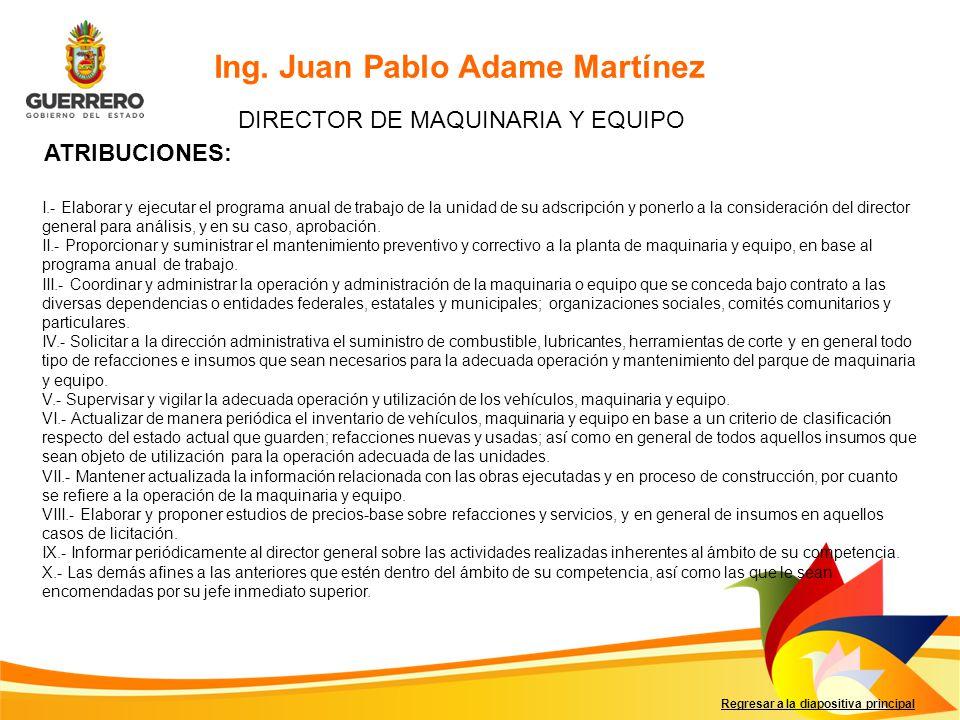 Regresar a la diapositiva principal Ing. Juan Pablo Adame Martínez DIRECTOR DE MAQUINARIA Y EQUIPO ATRIBUCIONES: I.- Elaborar y ejecutar el programa a