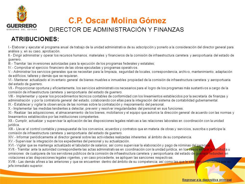 Regresar a la diapositiva principal C.P. Oscar Molina Gómez DIRECTOR DE ADMINISTRACIÓN Y FINANZAS ATRIBUCIONES: I.- Elaborar y ejecutar el programa an