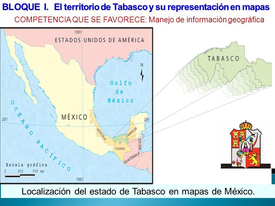Localización del estado de Tabasco en mapas de México. BLOQUE I. El territorio de Tabasco y su representación en mapas COMPETENCIA QUE SE FAVORECE: Ma