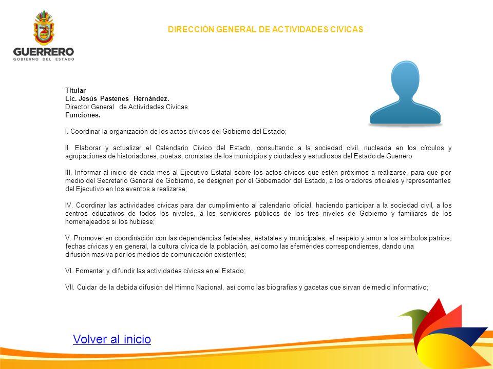 DIRECCIÓN GENERAL DE ACTIVIDADES CIVICAS Titular Lic. Jesús Pastenes Hernández. Director General de Actividades Cívicas Funciones. l. Coordinar la org