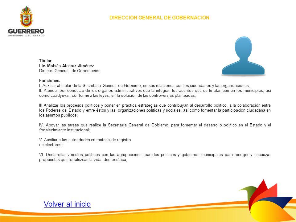 DIRECCIÓN GENERAL DE GOBERNACIÓN Titular Lic. Moisés Alcaraz Jiménez Director General de Gobernación Funciones. I. Auxiliar al titular de la Secretarí