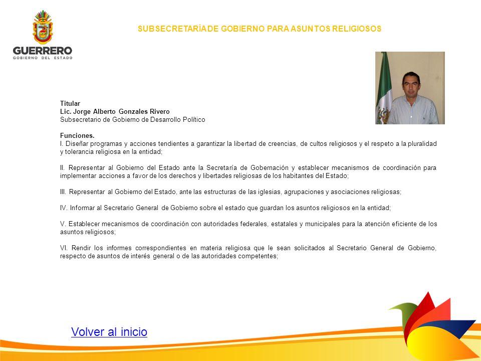 Titular Lic. Jorge Alberto Gonzales Rivero Subsecretario de Gobierno de Desarrollo Político Funciones. I. Diseñar programas y acciones tendientes a ga