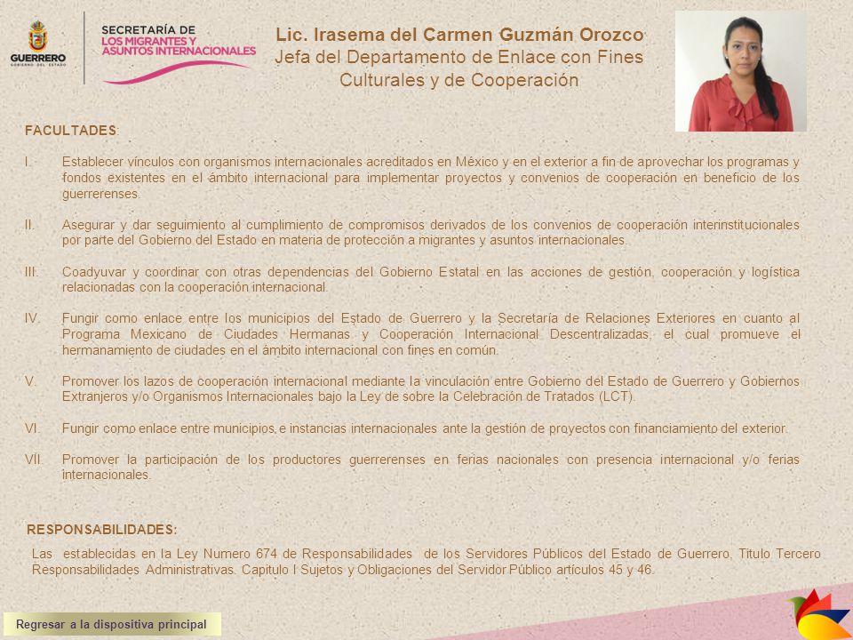 Lic. Irasema del Carmen Guzmán Orozco Jefa del Departamento de Enlace con Fines Culturales y de Cooperación FACULTADES: I.Establecer vínculos con orga