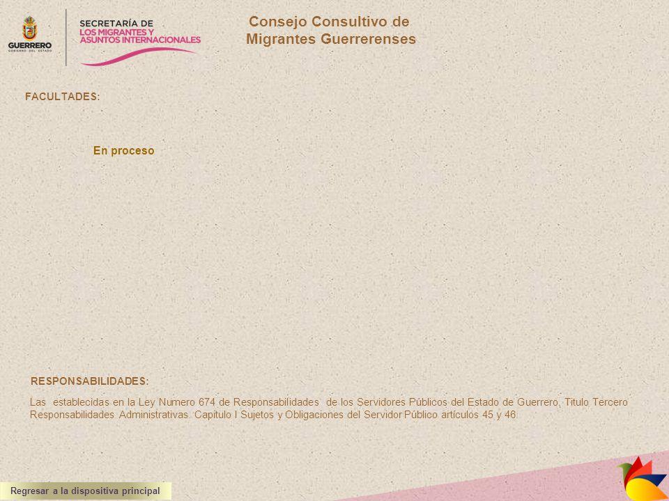 Consejo Consultivo de Migrantes Guerrerenses FACULTADES: RESPONSABILIDADES: Las establecidas en la Ley Numero 674 de Responsabilidades de los Servidor