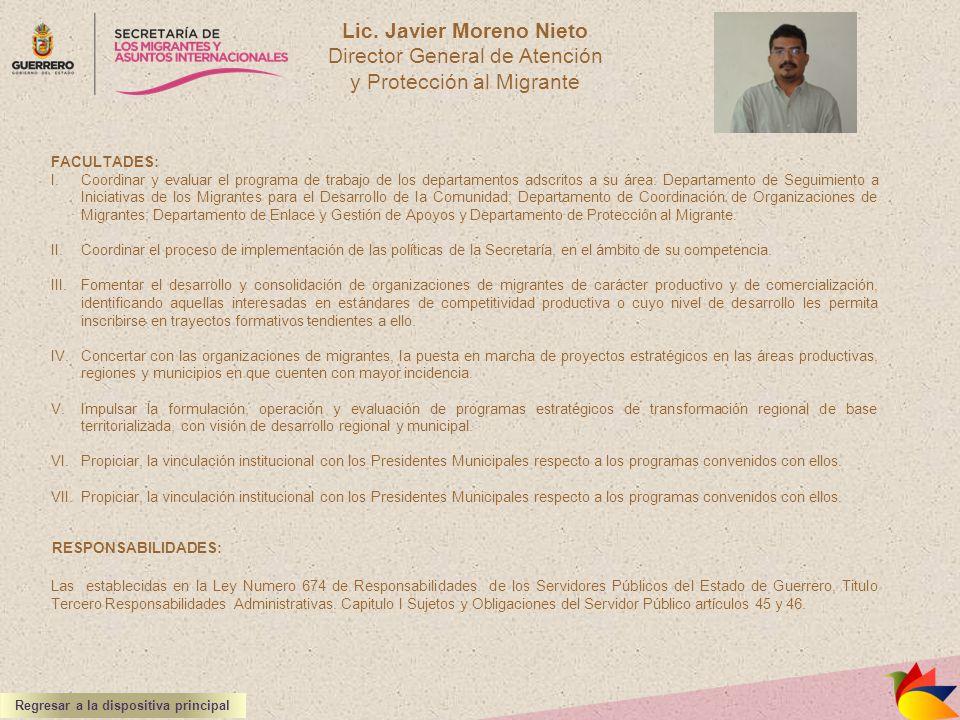 Lic. Javier Moreno Nieto Director General de Atención y Protección al Migrante FACULTADES: I.Coordinar y evaluar el programa de trabajo de los departa