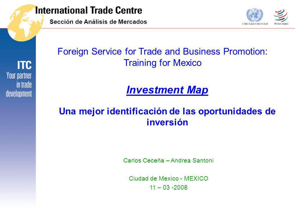 Investment Map Una mejor identificación de las oportunidades de inversión Sección de Análisis de Mercados Carlos Ceceña – Andrea Santoni Ciudad de Mex