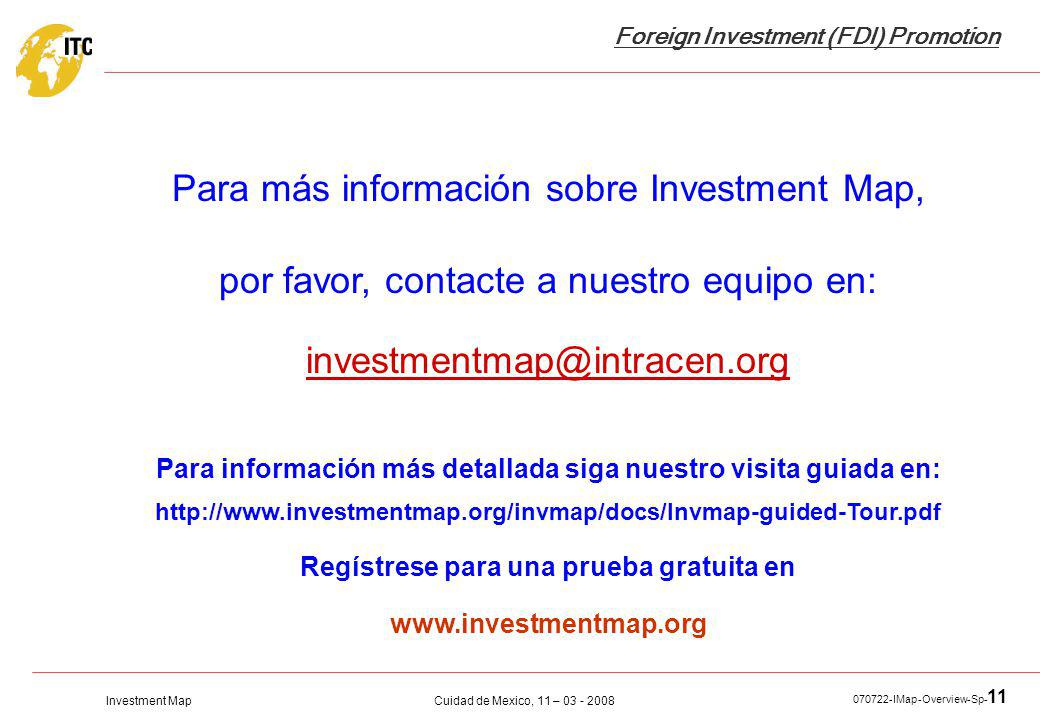 Investment Map Foreign Investment (FDI) Promotion Cuidad de Mexico, 11 – 03 - 2008 070722-IMap-Overview-Sp- 11 Para más información sobre Investment M