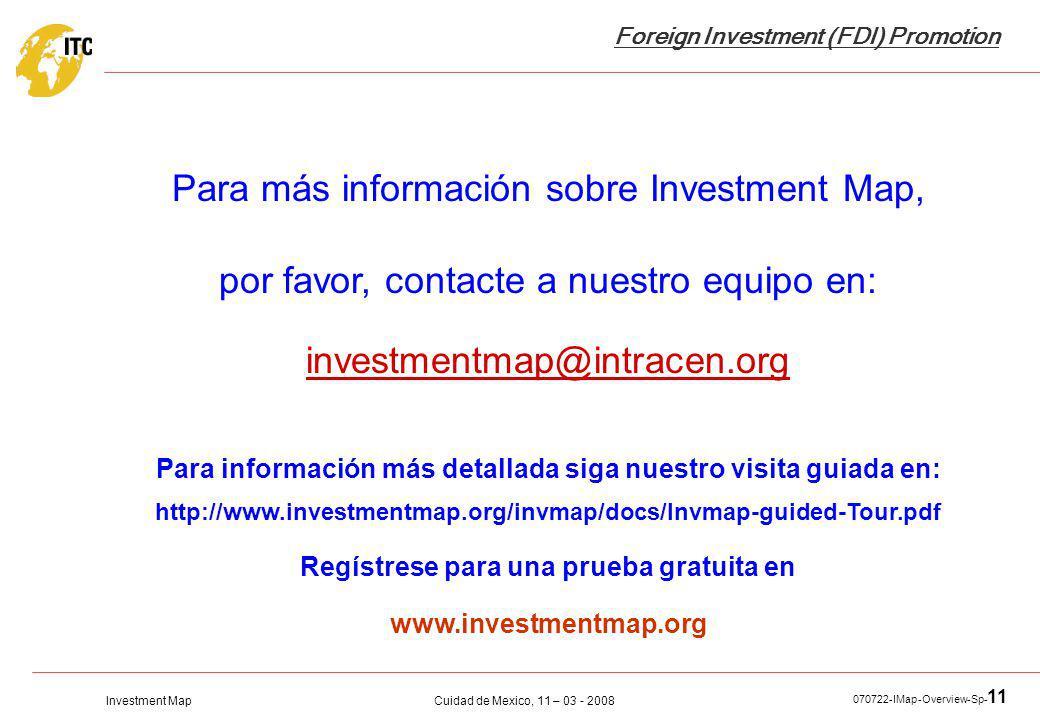 Investment Map Foreign Investment (FDI) Promotion Cuidad de Mexico, 11 – 03 - 2008 070722-IMap-Overview-Sp- 11 Para más información sobre Investment Map, por favor, contacte a nuestro equipo en: investmentmap@intracen.org Para información más detallada siga nuestro visita guiada en: http://www.investmentmap.org/invmap/docs/Invmap-guided-Tour.pdf Regístrese para una prueba gratuita en www.investmentmap.org