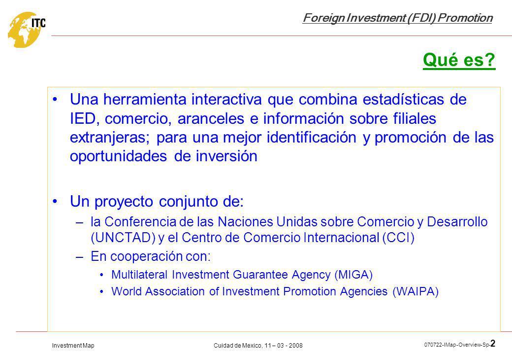 Investment Map Foreign Investment (FDI) Promotion Cuidad de Mexico, 11 – 03 - 2008 070722-IMap-Overview-Sp- 2 Qué es? Una herramienta interactiva que