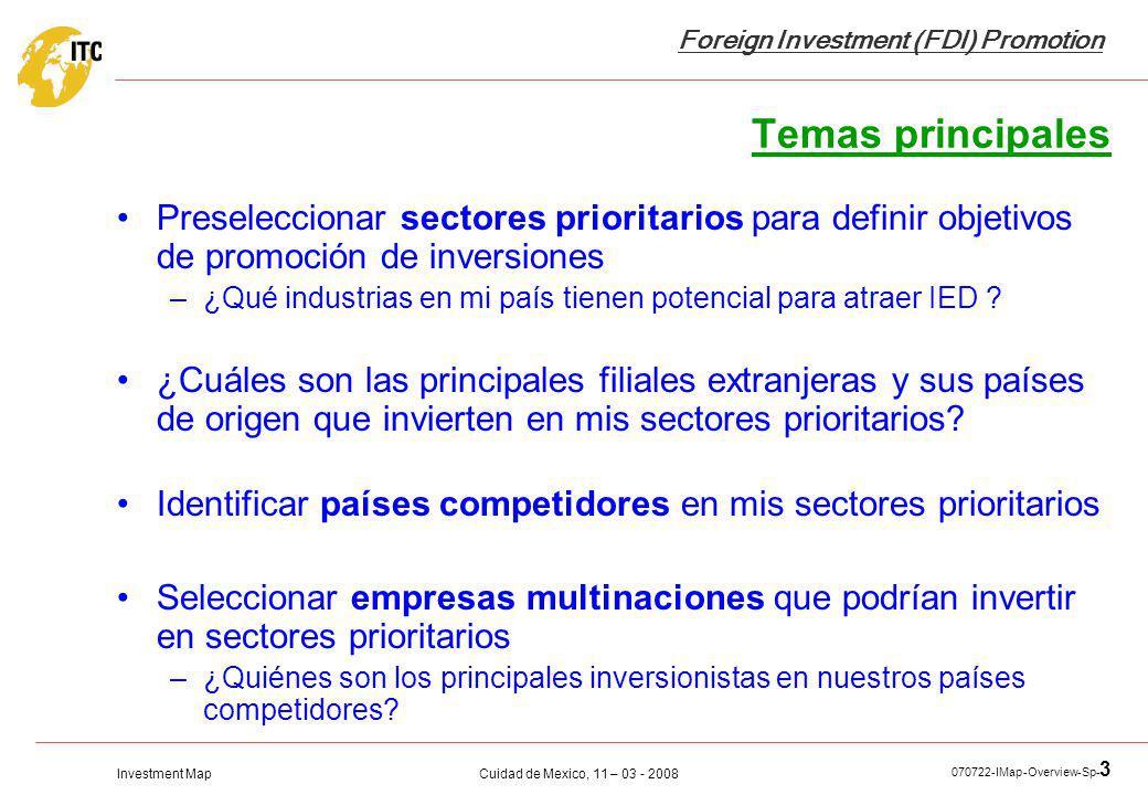 Investment Map Foreign Investment (FDI) Promotion Cuidad de Mexico, 11 – 03 - 2008 070722-IMap-Overview-Sp- 3 Temas principales Preseleccionar sectores prioritarios para definir objetivos de promoción de inversiones –¿Qué industrias en mi país tienen potencial para atraer IED .