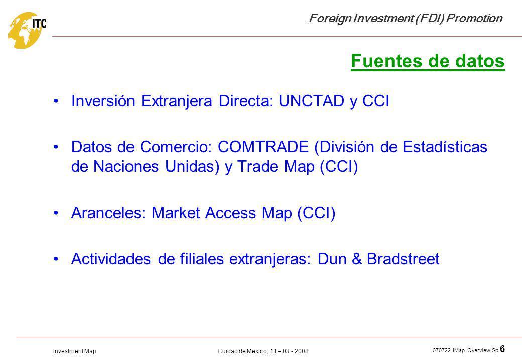 Investment Map Foreign Investment (FDI) Promotion Cuidad de Mexico, 11 – 03 - 2008 070722-IMap-Overview-Sp- 6 Fuentes de datos Inversión Extranjera Directa: UNCTAD y CCI Datos de Comercio: COMTRADE (División de Estadísticas de Naciones Unidas) y Trade Map (CCI) Aranceles: Market Access Map (CCI) Actividades de filiales extranjeras: Dun & Bradstreet