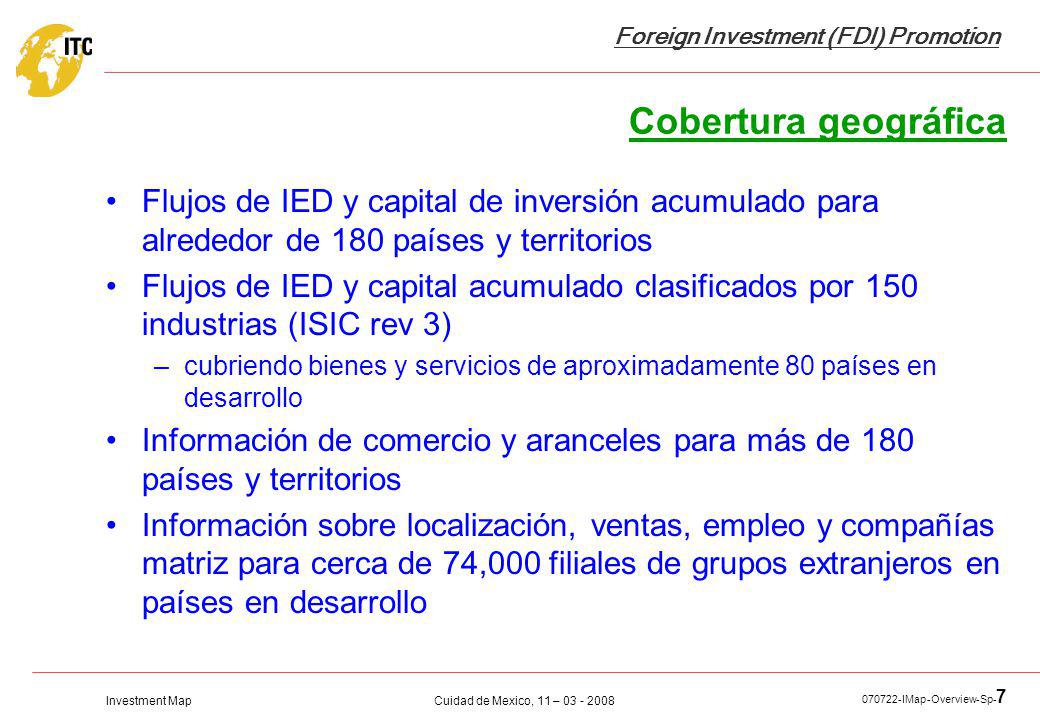Investment Map Foreign Investment (FDI) Promotion Cuidad de Mexico, 11 – 03 - 2008 070722-IMap-Overview-Sp- 7 Cobertura geográfica Flujos de IED y cap