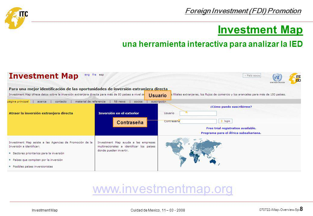 Investment Map Foreign Investment (FDI) Promotion Cuidad de Mexico, 11 – 03 - 2008 070722-IMap-Overview-Sp- 8 www.investmentmap.org Investment Map una herramienta interactiva para analizar la IED Usuario Contraseña