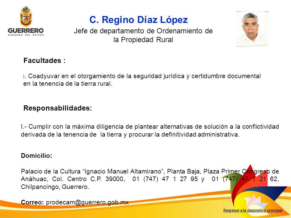 C. Regino Díaz López Facultades : Responsabilidades: Regresar a la diapositiva principal Jefe de departamento de Ordenamiento de la Propiedad Rural I.