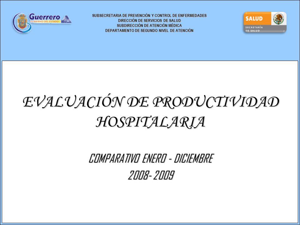 SUBSECRETARIA DE PREVENCIÓN Y CONTROL DE ENFERMEDADES DIRECCIÓN DE SERVICIOS DE SALUD SUBDIRECCIÓN DE ATENCIÓN MÉDICA DEPARTAMENTO DE SEGUNDO NIVEL DE ATENCIÓN EVALUACIÓN DE PRODUCTIVIDAD HOSPITALARIA COMPARATIVO ENERO - DICIEMBRE 2008- 2009