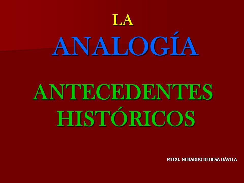 LA ANALOGÍA ELEMENTOS HISTÓRICOS LA ANALOGÍA ELEMENTOS HISTÓRICOS EL MAESTRO DE LOS SABIOS COMO CALIFICÓ DANTE AL ESTAGIRITA, AL ESTAGIRITA, ES EL QUE PUSO LAS ES EL QUE PUSO LAS BASES SISTEMÁTICAS BASES SISTEMÁTICAS DE LA ANALOGÍA