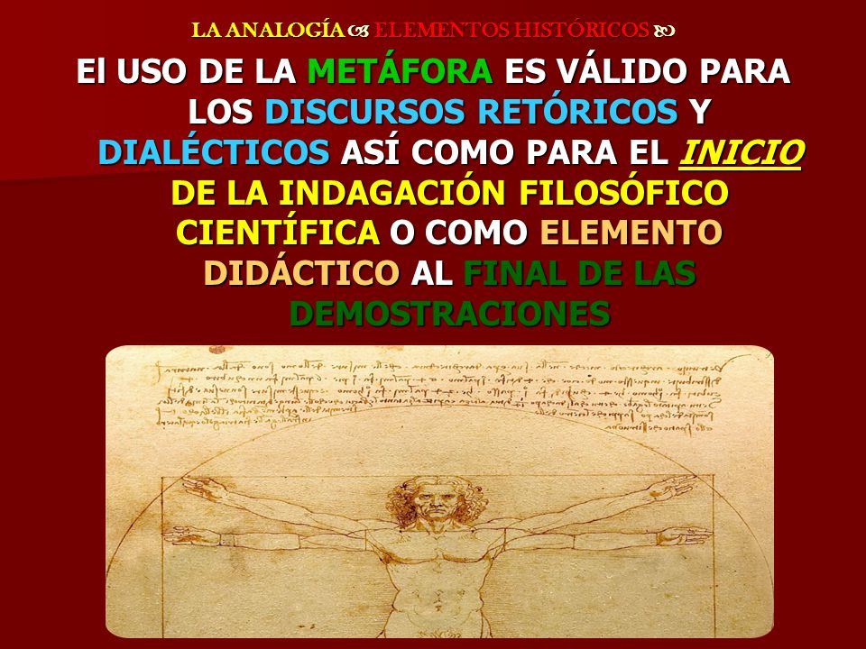 LA ANALOGÍA ELEMENTOS HISTÓRICOS LA ANALOGÍA ELEMENTOS HISTÓRICOS El USO DE LA METÁFORA ES VÁLIDO PARA LOS DISCURSOS RETÓRICOS Y DIALÉCTICOS ASÍ COMO