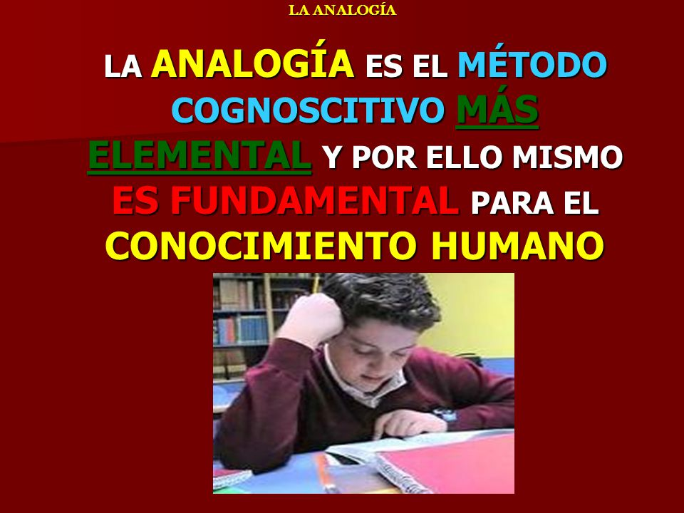 LA ANALOGÍA ELEMENTOS HISTÓRICOS LA ANALOGÍA ELEMENTOS HISTÓRICOS PARTE ESENCIAL DE LA INCIPIENTE ACTIVIDAD INTELECTUAL DE UN NIÑO ESTÁ BASADA EN ANALOGÍAS PARTE ESENCIAL DE LA INCIPIENTE ACTIVIDAD INTELECTUAL DE UN NIÑO ESTÁ BASADA EN ANALOGÍAS