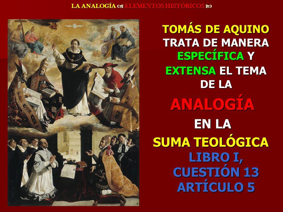 LA ANALOGÍA ELEMENTOS HISTÓRICOS LA ANALOGÍA ELEMENTOS HISTÓRICOS TOMÁS DE AQUINO TRATA DE MANERA ESPECÍFICA Y EXTENSA EL TEMA DE LA TOMÁS DE AQUINO T