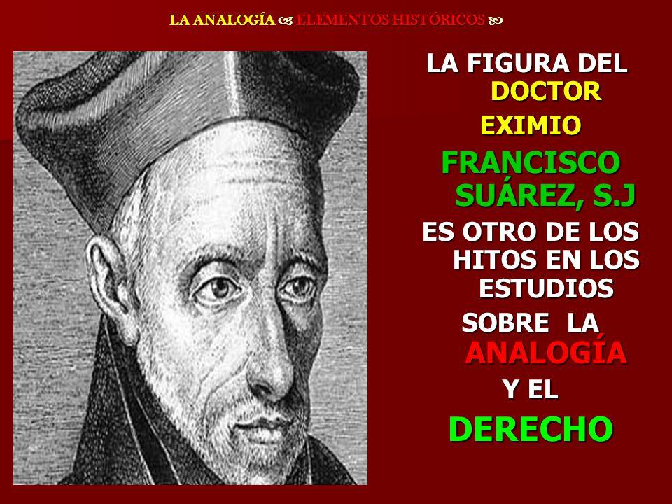 LA ANALOGÍA ELEMENTOS HISTÓRICOS LA ANALOGÍA ELEMENTOS HISTÓRICOS LA FIGURA DEL DOCTOR EXIMIO EXIMIO FRANCISCO SUÁREZ, S.J FRANCISCO SUÁREZ, S.J ES OT
