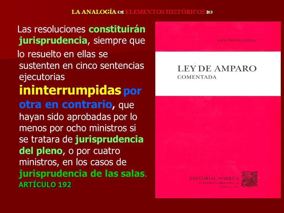 LA ANALOGÍA ELEMENTOS HISTÓRICOS LA ANALOGÍA ELEMENTOS HISTÓRICOS Las resoluciones constituirán jurisprudencia, siempre que lo resuelto en ellas se su