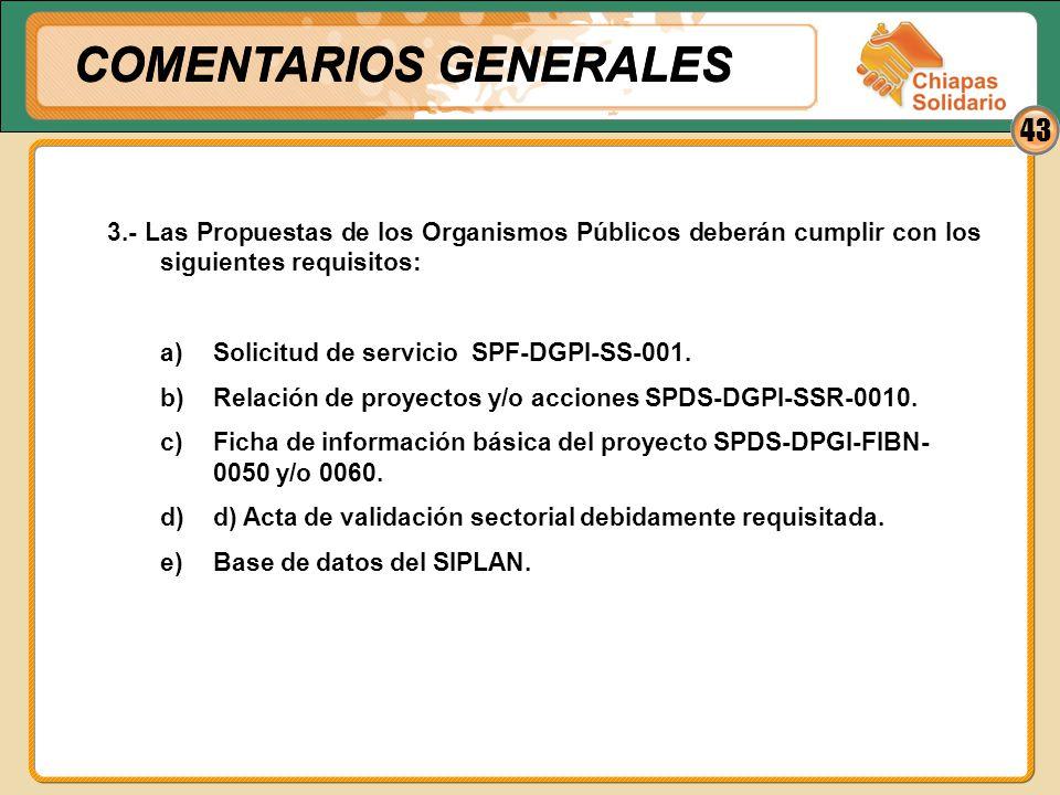 43 3.- Las Propuestas de los Organismos Públicos deberán cumplir con los siguientes requisitos: a)Solicitud de servicio SPF-DGPI-SS-001. b)Relación de
