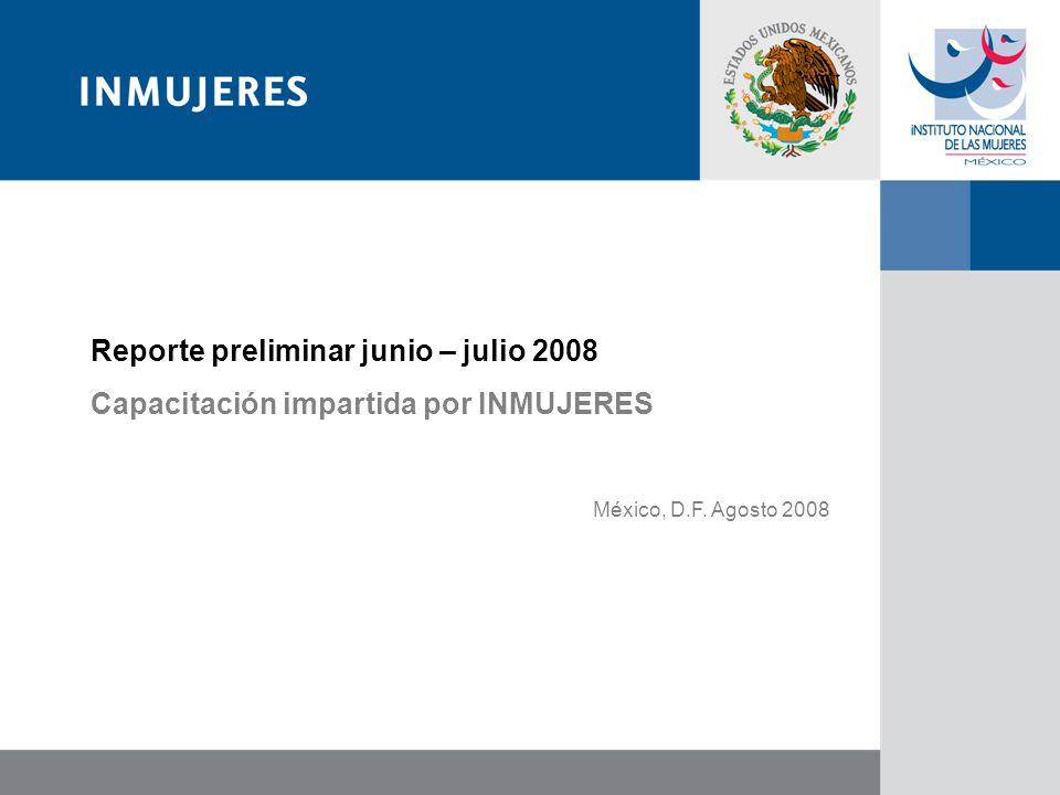 Reporte preliminar junio – julio 2008 Capacitación impartida por INMUJERES México, D.F. Agosto 2008