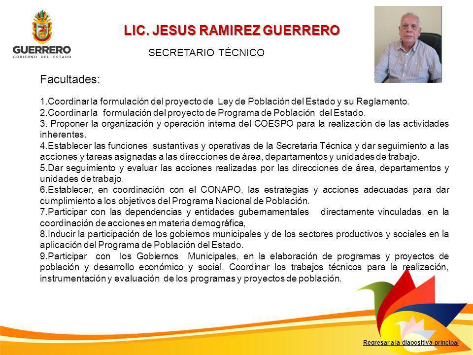 LIC. JESUS RAMIREZ GUERRERO Facultades: Regresar a la diapositiva principal SECRETARIO TÉCNICO 1.Coordinar la formulación del proyecto de Ley de Pobla