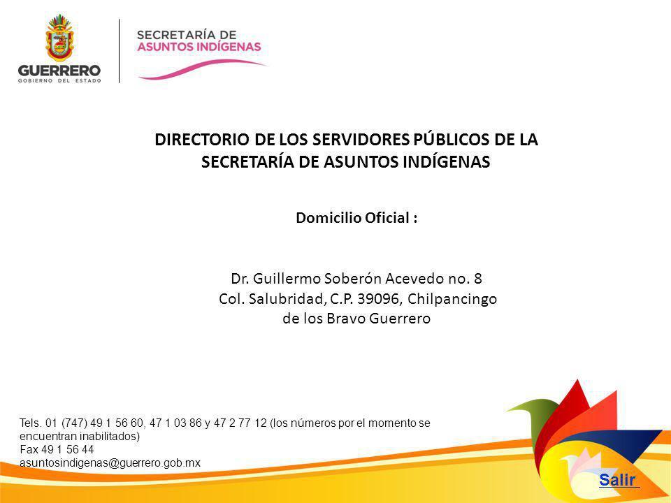 Salir DIRECTORIO DE LOS SERVIDORES PÚBLICOS DE LA SECRETARÍA DE ASUNTOS INDÍGENAS Domicilio Oficial : Dr. Guillermo Soberón Acevedo no. 8 Col. Salubri