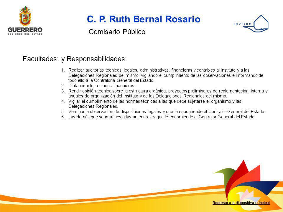 Regresar a la diapositiva principal C. P. Ruth Bernal Rosario Comisario Público Facultades: y Responsabilidades: 1.Realizar auditorías técnicas, legal