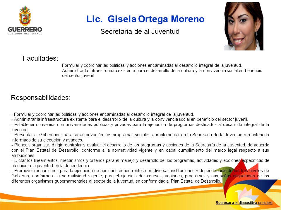 Lic. Gisela Ortega Moreno Facultades: Responsabilidades: Regresar a la diapositiva principal Secretaria de al Juventud Formular y coordinar las políti