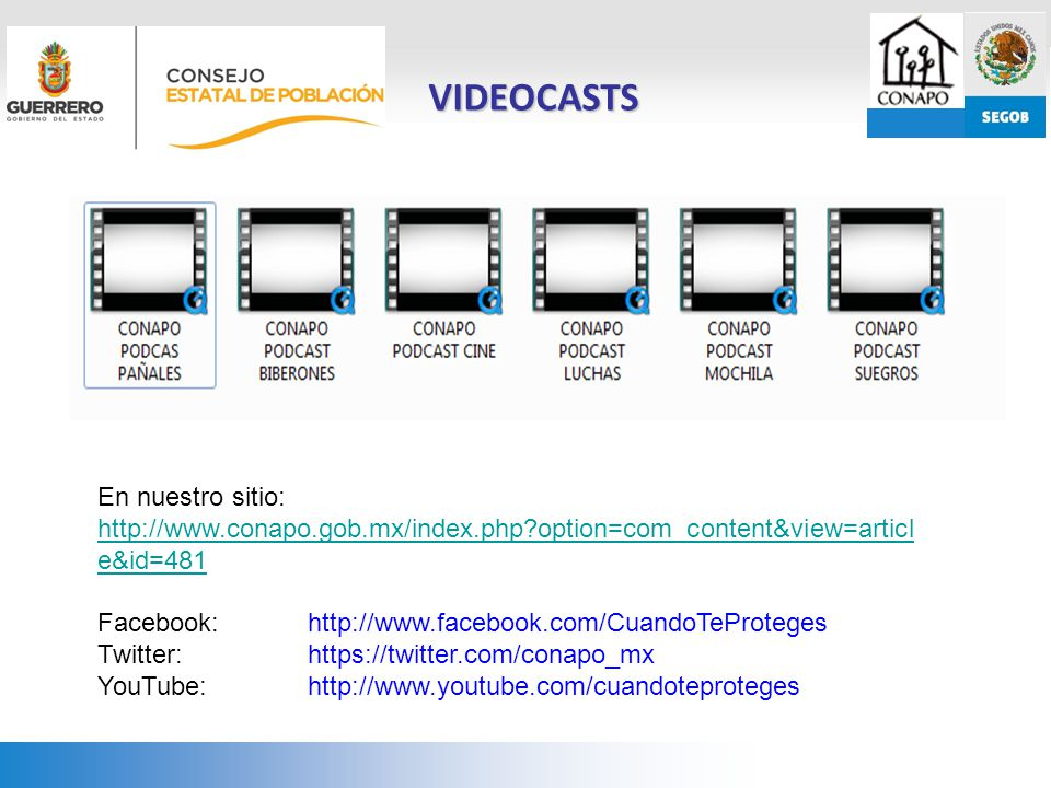 VIDEOCASTS En nuestro sitio: http://www.conapo.gob.mx/index.php?option=com_content&view=articl e&id=481 Facebook: http://www.facebook.com/CuandoTeProteges Twitter: https://twitter.com/conapo_mx YouTube: http://www.youtube.com/cuandoteproteges