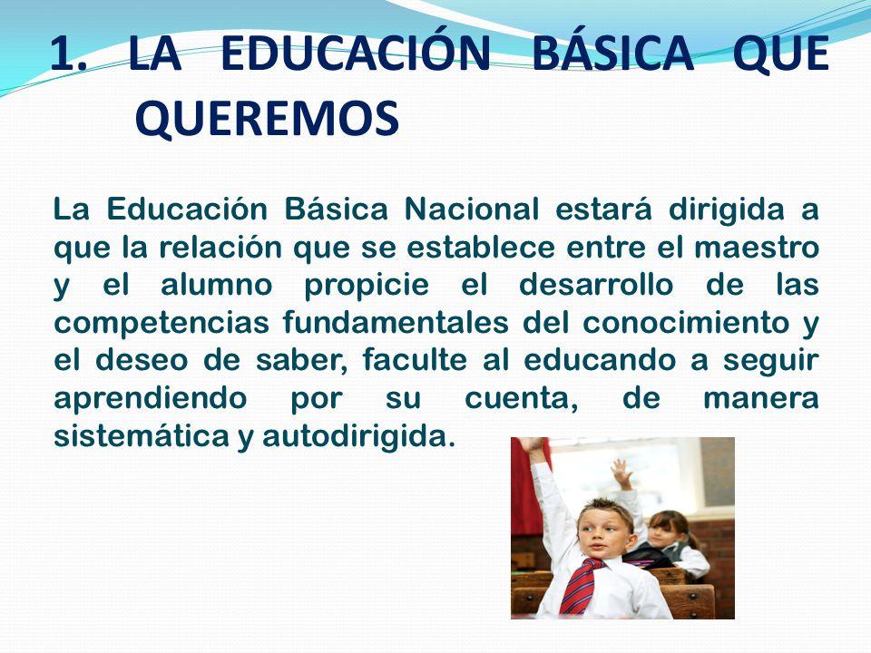 1. LA EDUCACIÓN BÁSICA QUE QUEREMOS La Educación Básica Nacional estará dirigida a que la relación que se establece entre el maestro y el alumno propi