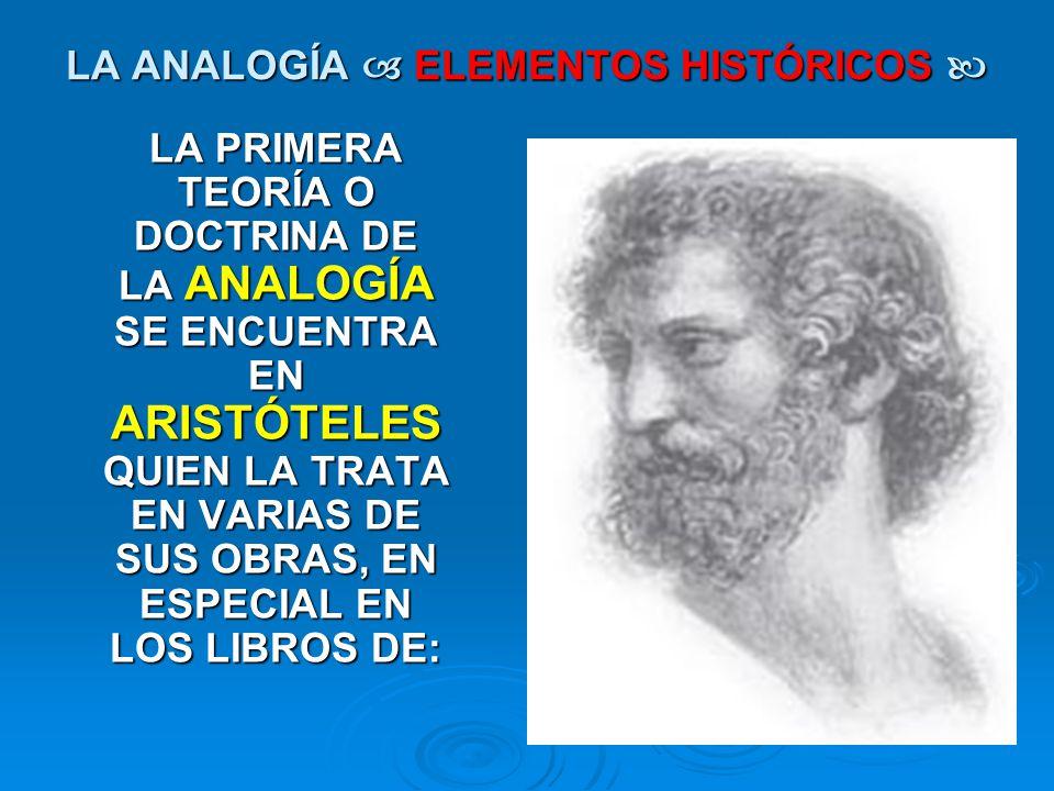 LA ANALOGÍA ELEMENTOS HISTÓRICOS LA ANALOGÍA ELEMENTOS HISTÓRICOS LA PRIMERA TEORÍA O DOCTRINA DE LA ANALOGÍA SE ENCUENTRA EN ARISTÓTELES QUIEN LA TRA