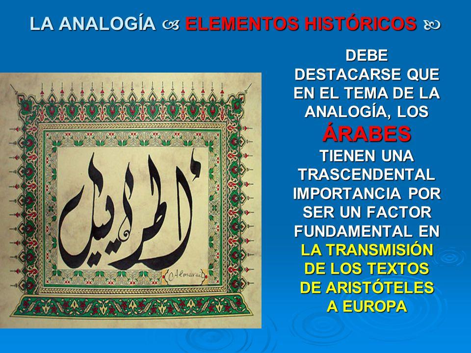 LA ANALOGÍA ELEMENTOS HISTÓRICOS LA ANALOGÍA ELEMENTOS HISTÓRICOS DEBE DESTACARSE QUE EN EL TEMA DE LA ANALOGÍA, LOS ÁRABES TIENEN UNA TRASCENDENTAL I