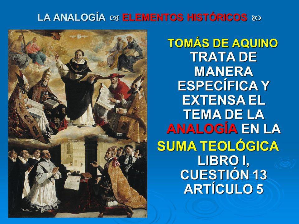 LA ANALOGÍA ELEMENTOS HISTÓRICOS LA ANALOGÍA ELEMENTOS HISTÓRICOS TOMÁS DE AQUINO TRATA DE MANERA ESPECÍFICA Y EXTENSA EL TEMA DE LA ANALOGÍA EN LA TO