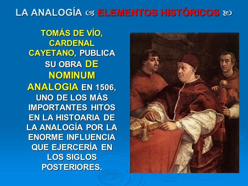 LA ANALOGÍA ELEMENTOS HISTÓRICOS LA ANALOGÍA ELEMENTOS HISTÓRICOS TOMÁS DE VÍO, CARDENAL CAYETANO, PUBLICA SU OBRA DE NOMINUM ANALOGIA EN 1506, UNO DE