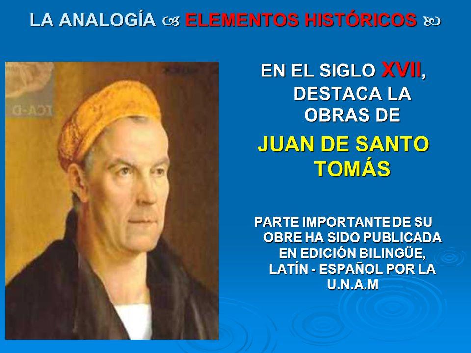 LA ANALOGÍA ELEMENTOS HISTÓRICOS LA ANALOGÍA ELEMENTOS HISTÓRICOS EN EL SIGLO XVII, DESTACA LA OBRAS DE JUAN DE SANTO TOMÁS PARTE IMPORTANTE DE SU OBR