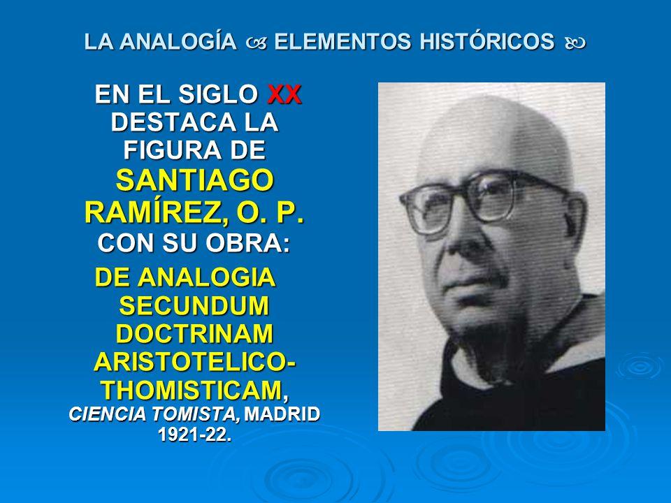 LA ANALOGÍA ELEMENTOS HISTÓRICOS LA ANALOGÍA ELEMENTOS HISTÓRICOS EN EL SIGLO XX DESTACA LA FIGURA DE SANTIAGO RAMÍREZ, O. P. CON SU OBRA: EN EL SIGLO