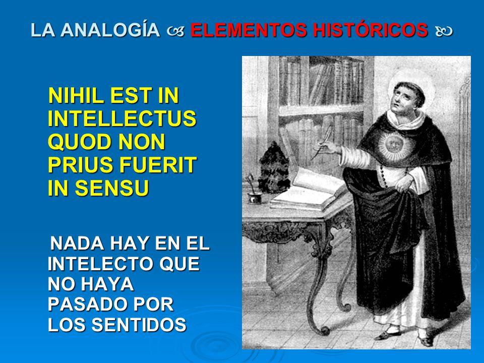 LA ANALOGÍA ELEMENTOS HISTÓRICOS LA ANALOGÍA ELEMENTOS HISTÓRICOS NIHIL EST IN INTELLECTUS QUOD NON PRIUS FUERIT IN SENSU NIHIL EST IN INTELLECTUS QUO