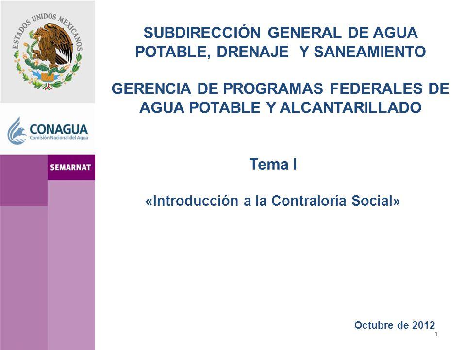 1 Octubre de 2012 Tema I «Introducción a la Contraloría Social» SUBDIRECCIÓN GENERAL DE AGUA POTABLE, DRENAJE Y SANEAMIENTO GERENCIA DE PROGRAMAS FEDERALES DE AGUA POTABLE Y ALCANTARILLADO