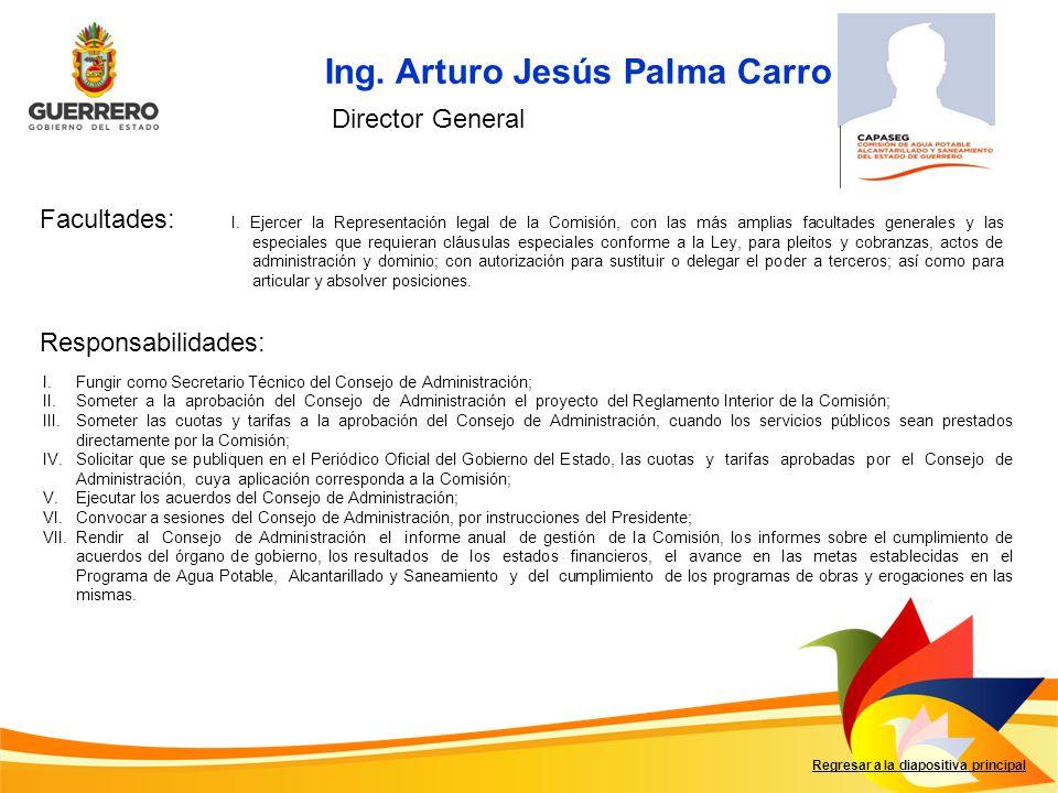 Ing. Arturo Jesús Palma Carro Facultades: Responsabilidades: Regresar a la diapositiva principal Director General I. Ejercer la Representación legal d