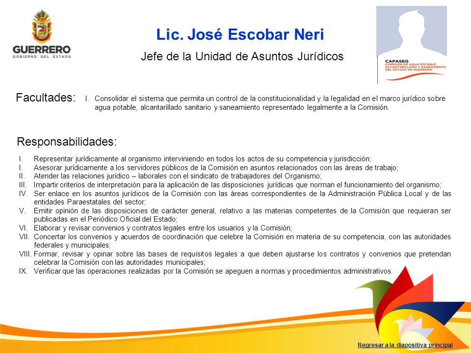 Lic. José Escobar Neri Facultades: Responsabilidades: Regresar a la diapositiva principal Jefe de la Unidad de Asuntos Jurídicos I.Consolidar el siste