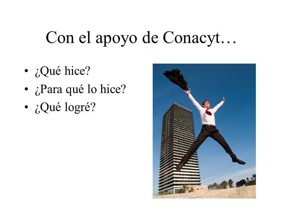 Con el apoyo de Conacyt… ¿Qué hice? ¿Para qué lo hice? ¿Qué logré?
