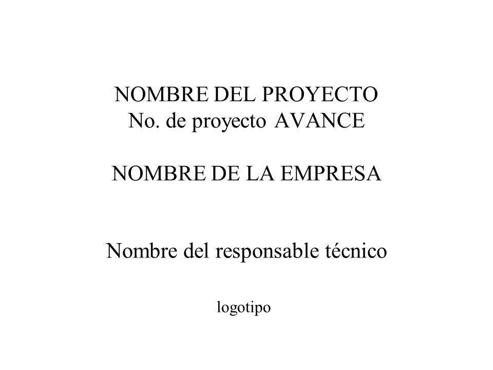 NOMBRE DEL PROYECTO No. de proyecto AVANCE NOMBRE DE LA EMPRESA Nombre del responsable técnico logotipo