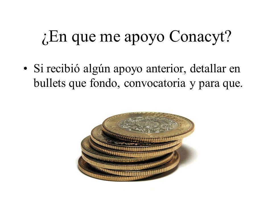 ¿En que me apoyo Conacyt? Si recibió algún apoyo anterior, detallar en bullets que fondo, convocatoria y para que.