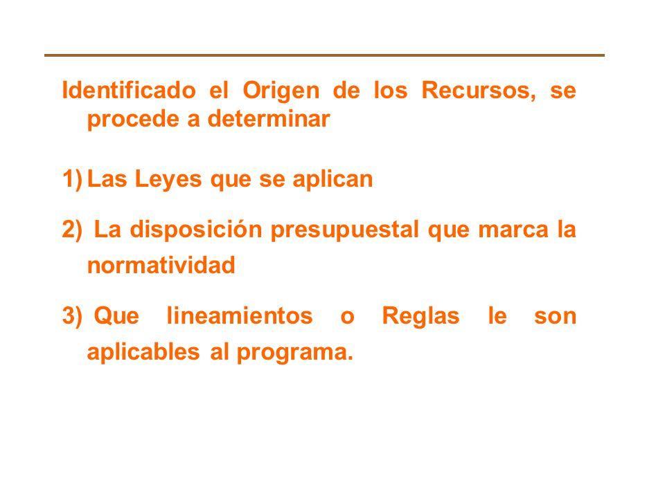 Identificado el Origen de los Recursos, se procede a determinar 1)Las Leyes que se aplican 2) La disposición presupuestal que marca la normatividad 3) Que lineamientos o Reglas le son aplicables al programa.