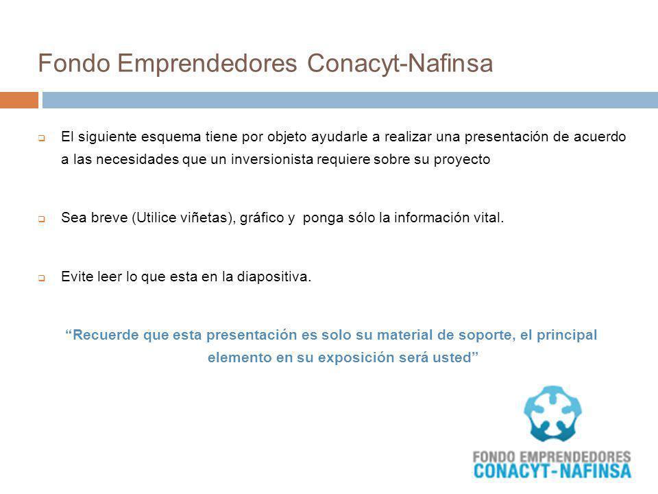 Fondo Emprendedores Conacyt-Nafinsa El siguiente esquema tiene por objeto ayudarle a realizar una presentación de acuerdo a las necesidades que un inv