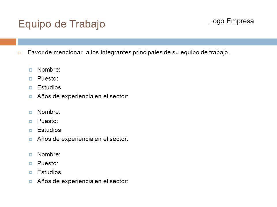 Equipo de Trabajo Favor de mencionar a los integrantes principales de su equipo de trabajo. Nombre: Puesto: Estudios: Años de experiencia en el sector
